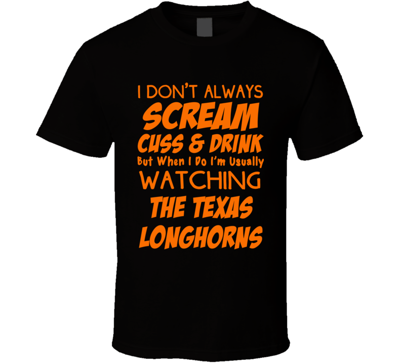 I Don't Always Scream Cuss & Drink But When I Do I'm Usually Watching The Texas Longhorns (Orange Font) Funny Basketball T Shirt