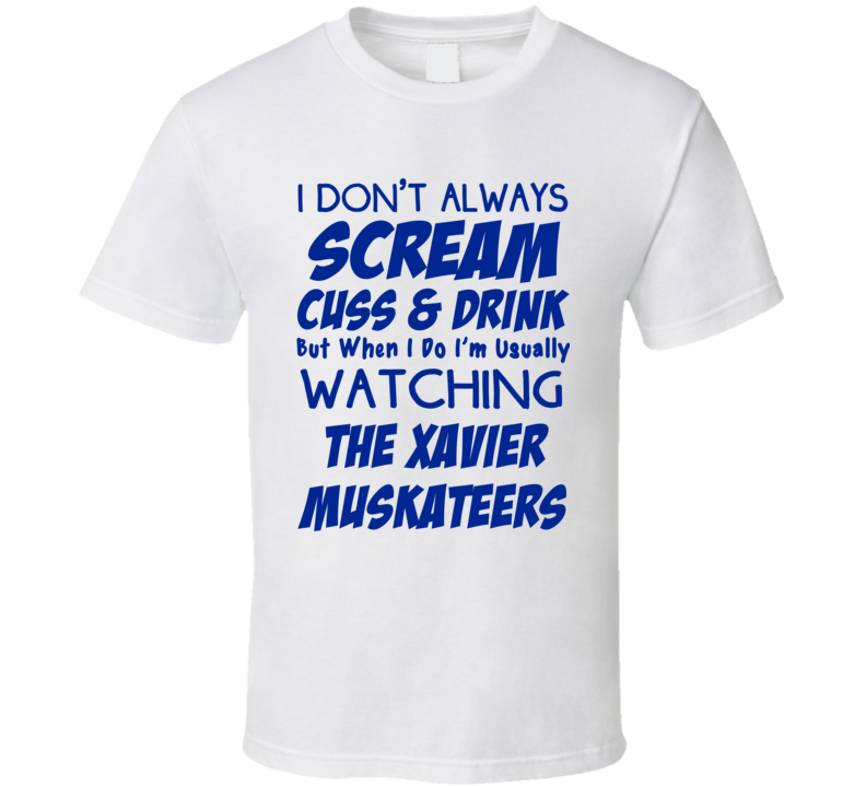 I Don't Always Scream Cuss & Drink But When I Do I'm Usually Watching The Xavier Muskateers  (Blue Font) Funny Basketball T Shirt