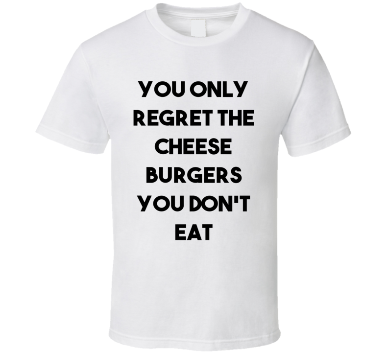 You Only Regret The Cheese Burgers You Don't Eat (Black Font) Funny T Shirt