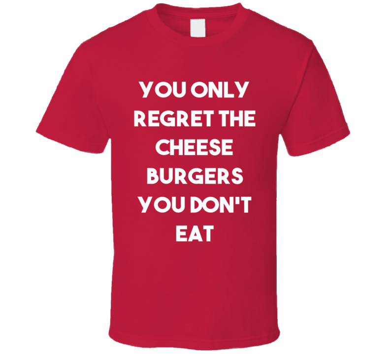 You Only Regret The Cheese Burgers You Don't Eat (White Font) Funny T Shirt