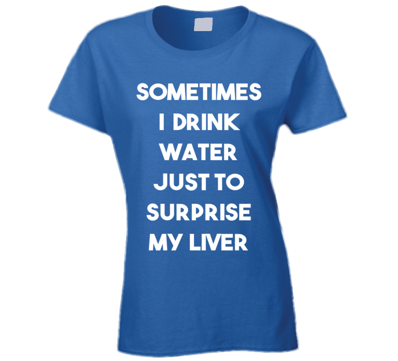 Sometimes I Drink Water Just To Surprise My Liver (White Font) Funny T Shirt