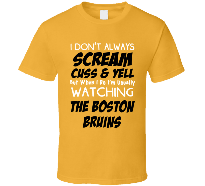 I Don't Always Scream Cuss & Yell But When I Do I'm Usually Watching The Boston Bruins (Black & White Font) Funny T Shirt