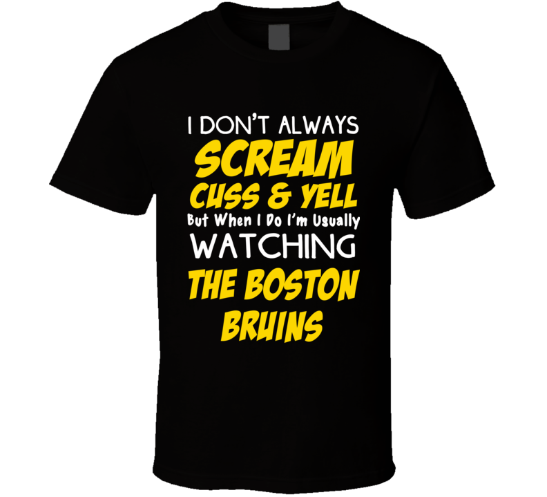 I Don't Always Scream Cuss & Yell But When I Do I'm Usually Watching The Boston Bruins (Yellow & White Font) Funny T Shirt