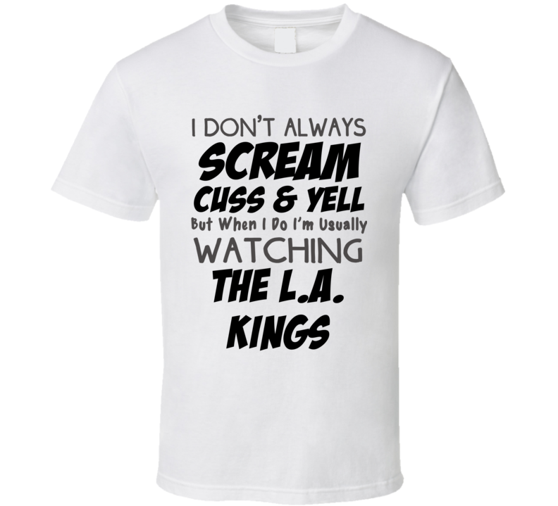 I Don't Always Scream Cuss & Yell But When I Do I'm Usually Watching The Los Angeles Kings (Black & Grey Font) Funny Hockey T Shirt