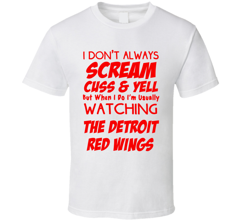 I Don't Always Scream Cuss & Yell But When I Do I'm Usually Watching The Detroit Red Wings  (Red Font) Funny Hockey T Shirt