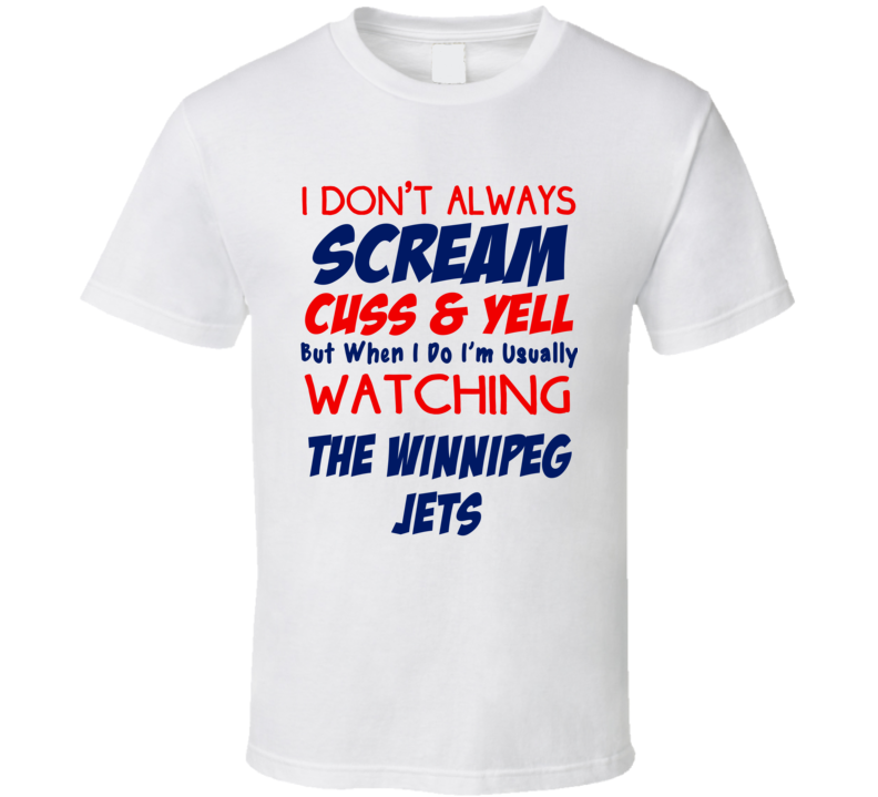 I Don't Always Scream Cuss & Yell But When I Do I'm Usually Watching The Winnipeg Jets (Red/Blue Font) Funny Hockey T Shirt