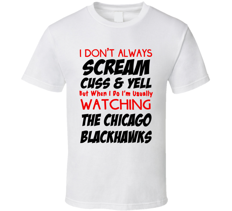 I Don't Always Scream Cuss & Yell But When I Do I'm Usually Watching The Chicago Blackhawks (Red/Black Font) Funny Hockey T Shirt