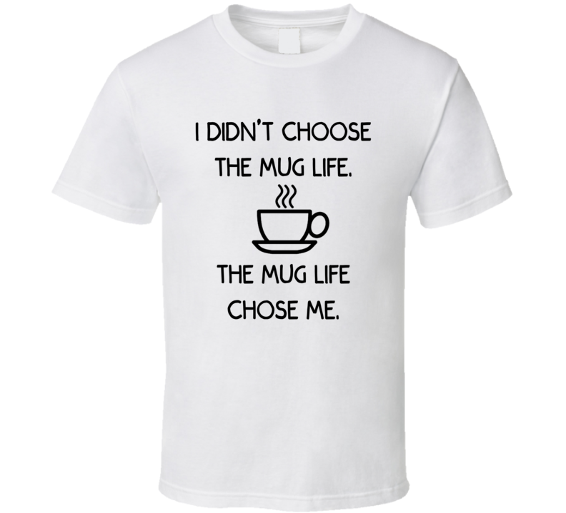 I Didn't Choose The Mug Life. The Mug Life Chose Me. (Black Font) Funny Coffee / Tea T Shirt