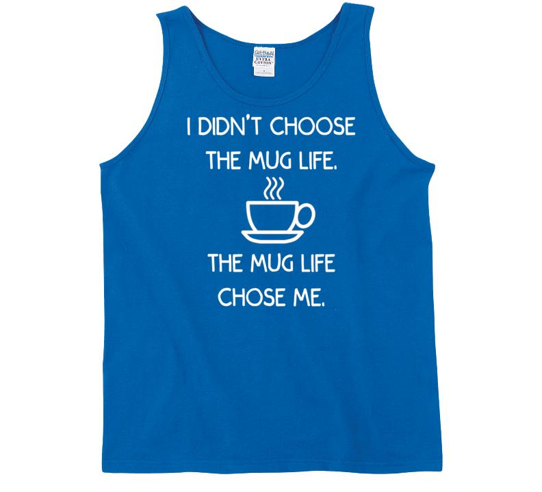I Didn't Choose The Mug Life. The Mug Life Chose Me. (Black Font) Funny Coffee / Tea Tank Top T Shirt