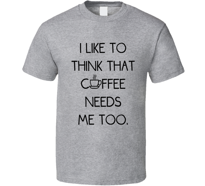I Like To Think That Coffee Needs Me Too (Black Font) Funny T Shirt
