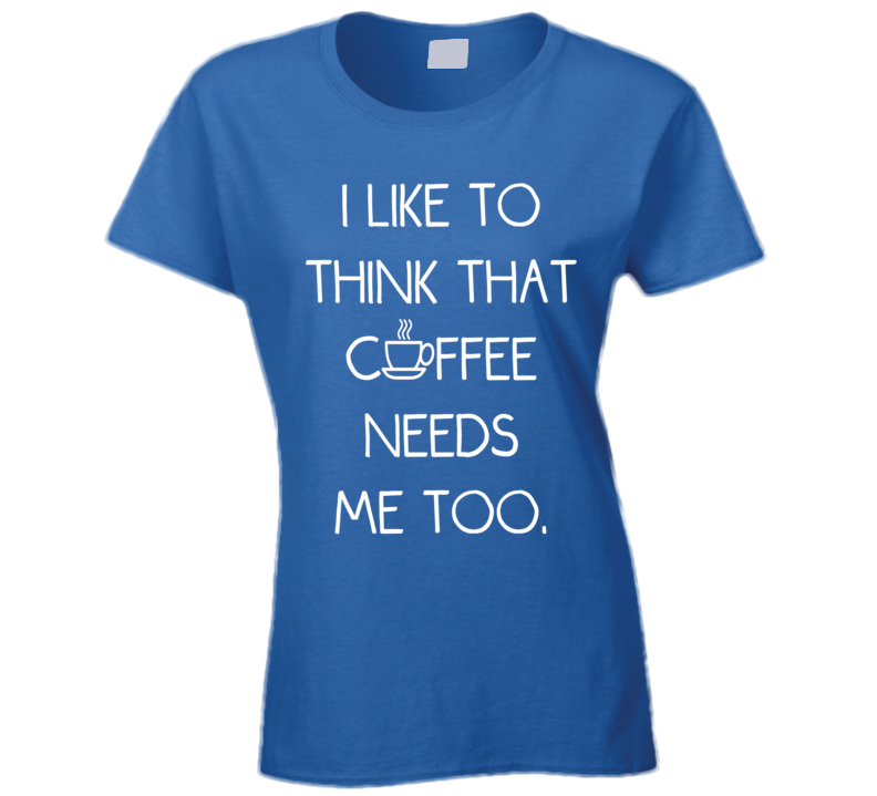 I Like To Think That Coffee Needs Me Too (White Font) Funny T Shirt