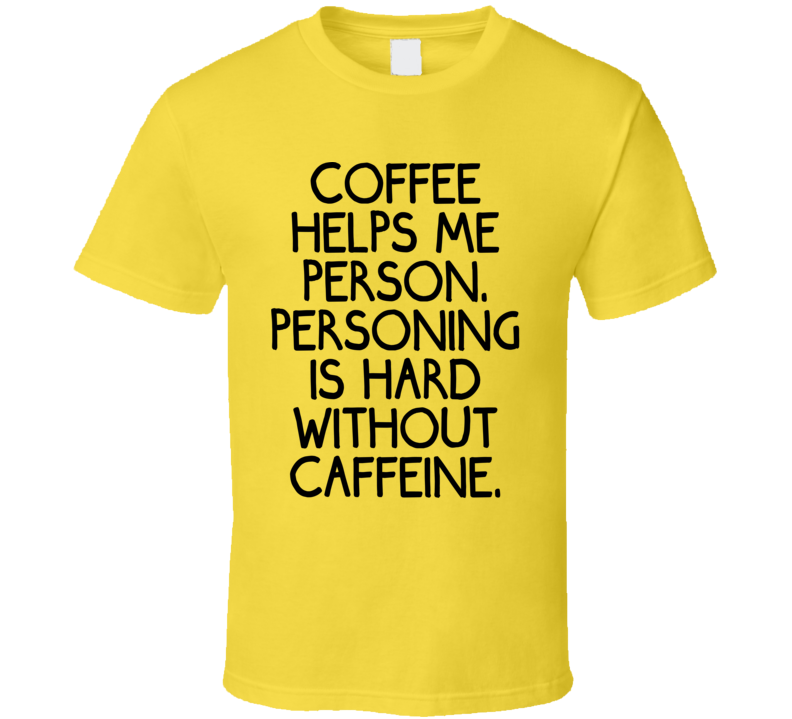 Coffee Helps Me Person. Personing Is Hard Without Caffeine. (Black Font) Funny T Shirt