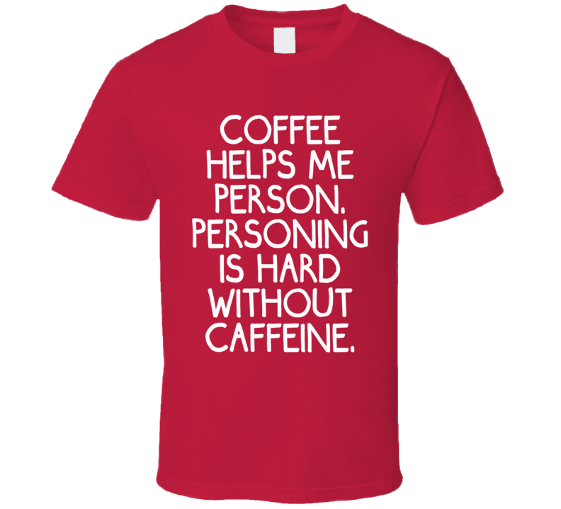 Coffee Helps Me Person. Personing Is Hard Without Caffeine. (White Font) Funny T Shirt