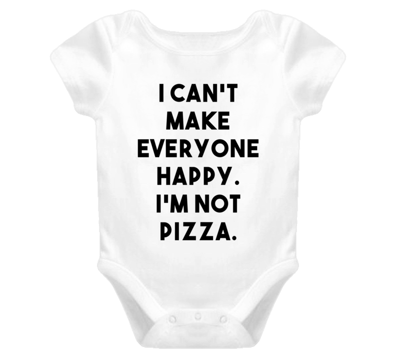 I Can't Make Everyone Happy. I'm Not Pizza. (Black Font) Funny Baby Onesie /  T Shirt