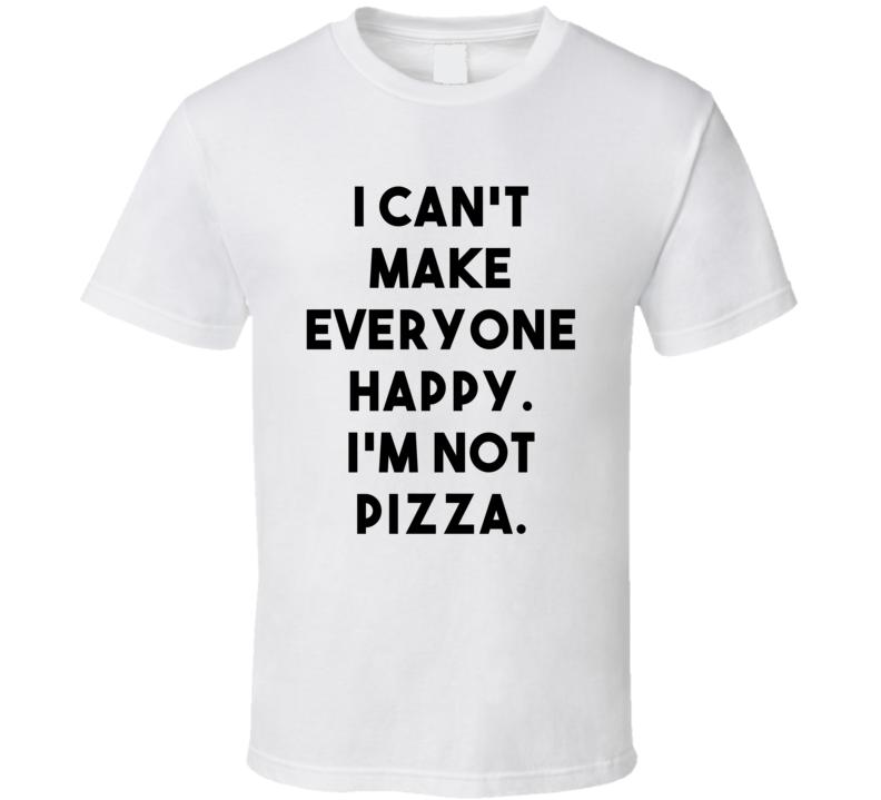 I Can't Make Everyone Happy. I'm Not Pizza. (Black Font) Funny T Shirt