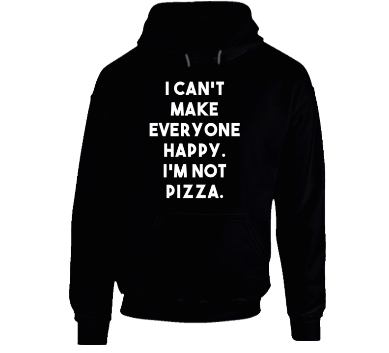 I Can't Make Everyone Happy. I'm Not Pizza. (White Font) Funny Hoodie