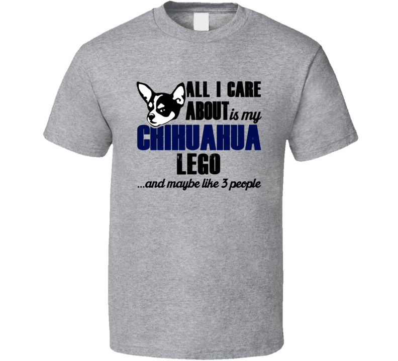Lego Chihuahua All I Care About Funny Dog Lover T Shirt