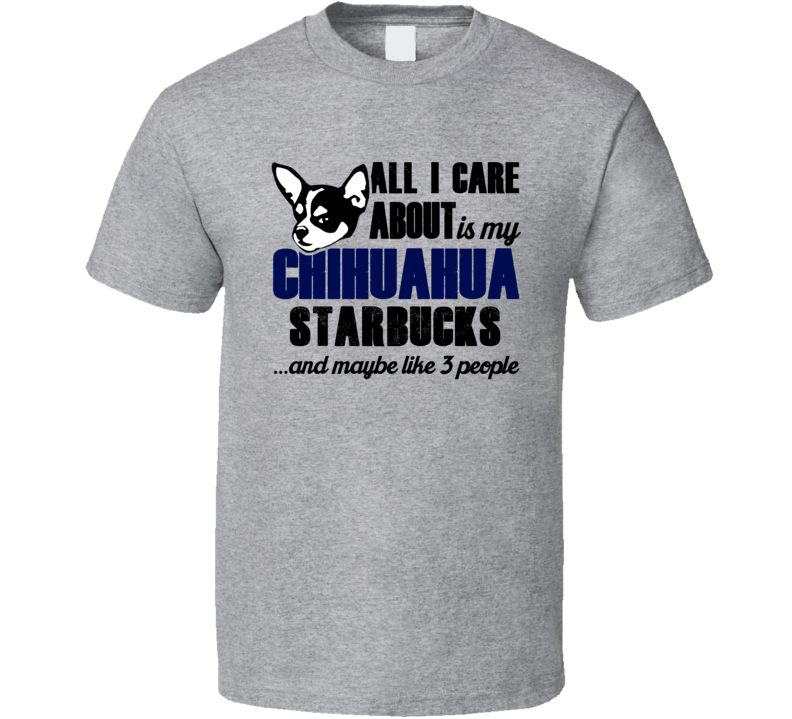 Starbucks Chihuahua All I Care About Funny Dog Lover T Shirt