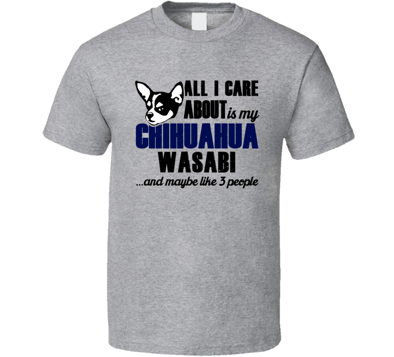 Wasabi Chihuahua All I Care About Funny Dog Lover T Shirt