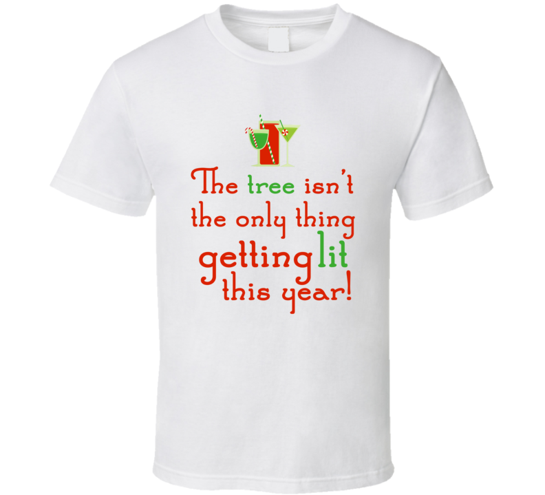 Tree Isn't Only Thing Getting Lit Funny Drunk Christmas Party Holiday Gift T Shirt