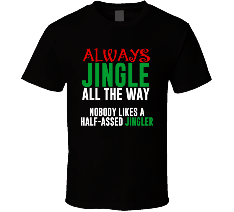 Jingle All The Way Half Assed Jingler Funny Christmas Song Holiday Gift T Shirt