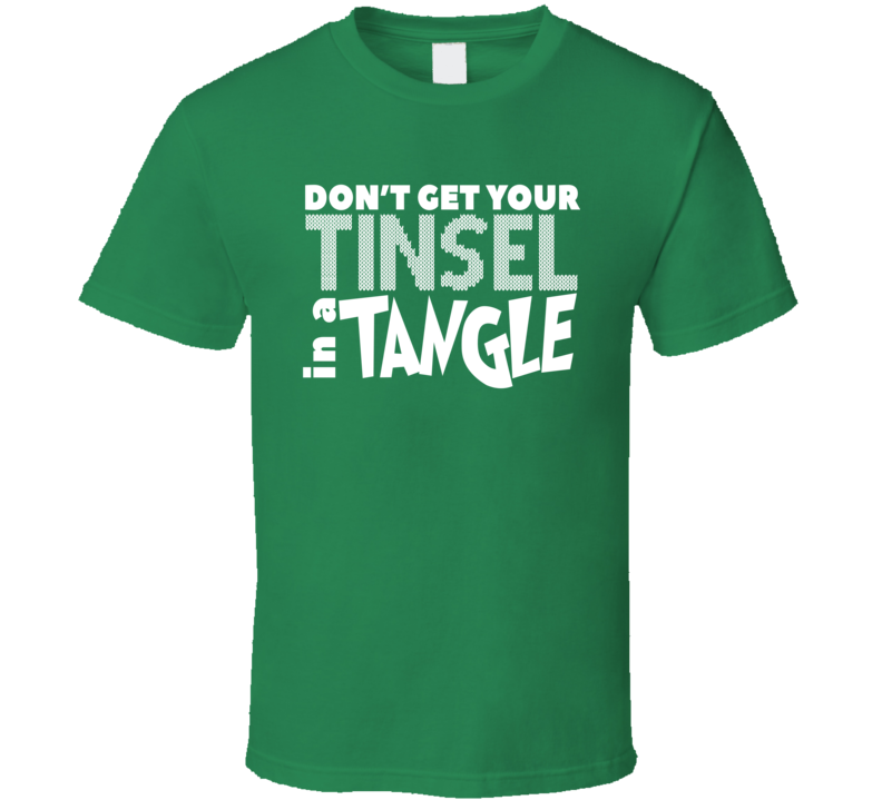 Don't Get Your Tinsel In A Tangle Funny Mean Christmas Quote Grinch Fan T Shirt