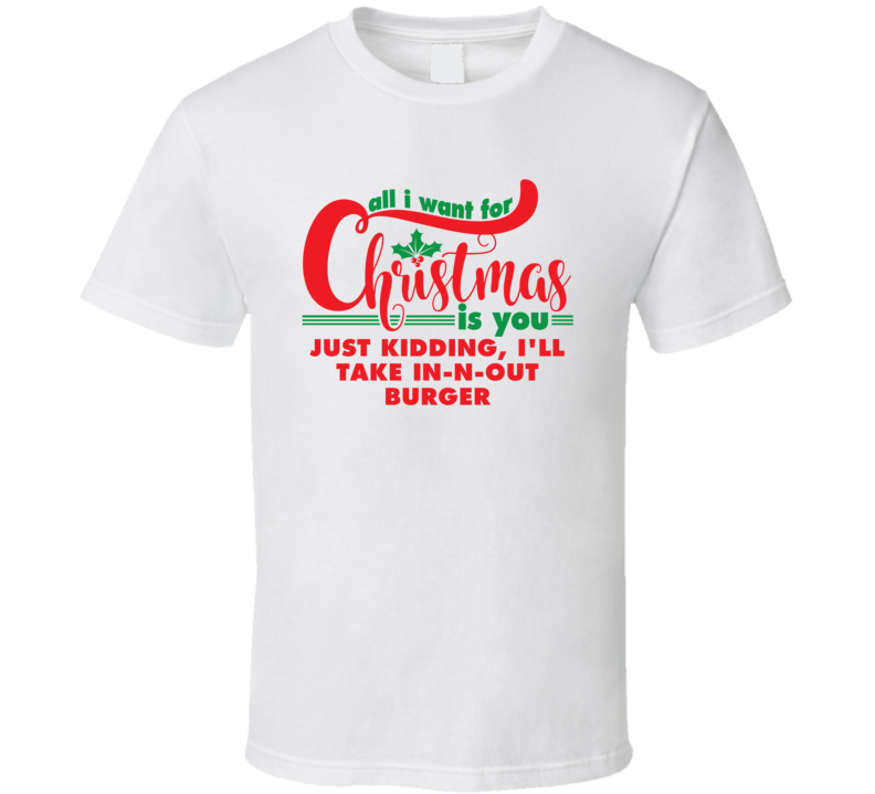 All I Want For Christmas Is You JK In-N-Out Burger Funny Holiday Gift T Shirt