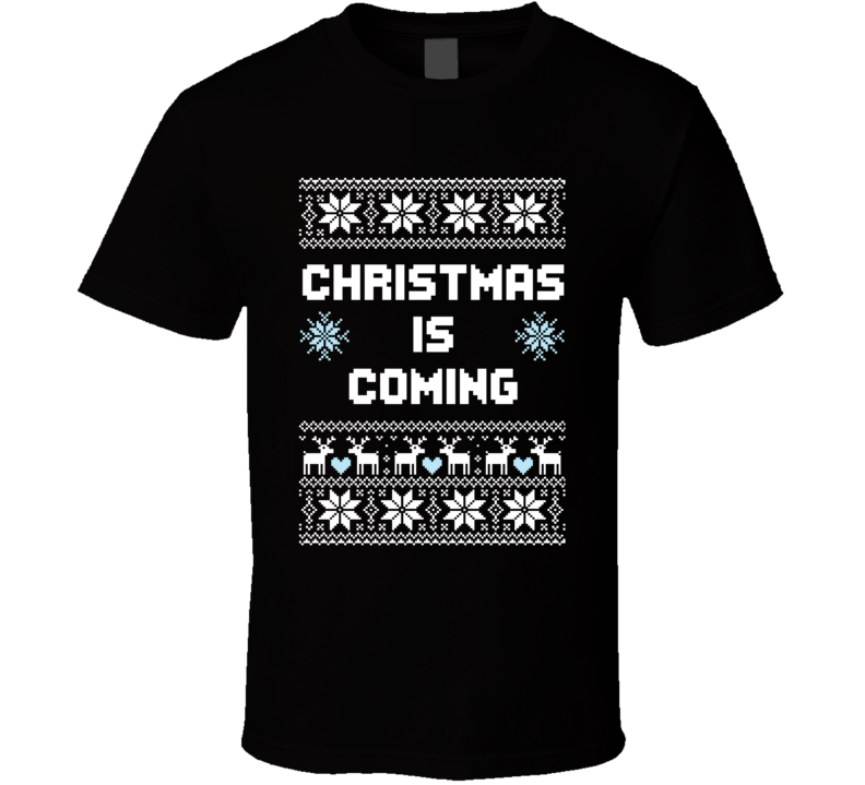 Christmas Is Coming Game Of Thrones Funny Ugly Holiday Sweater Quote T Shirt
