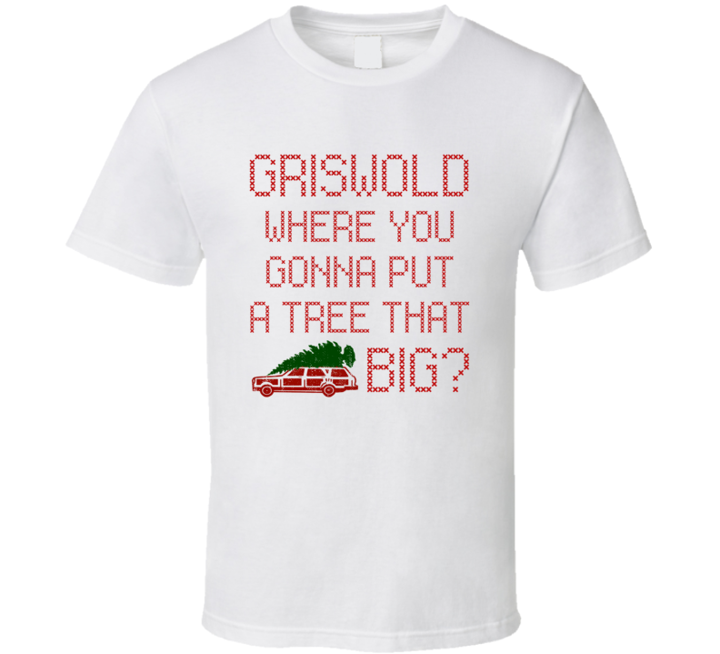 Griswold Tree That Big Christmas Vacation Movie Quote Ugly Sweater T Shirt