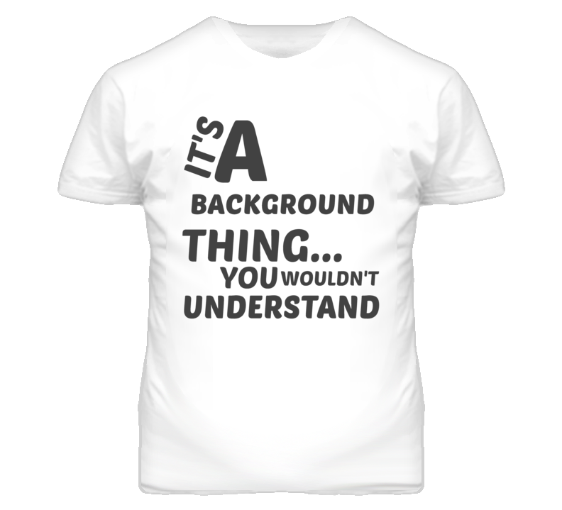Background Thing You Wouldnt Understand Music T Shirt