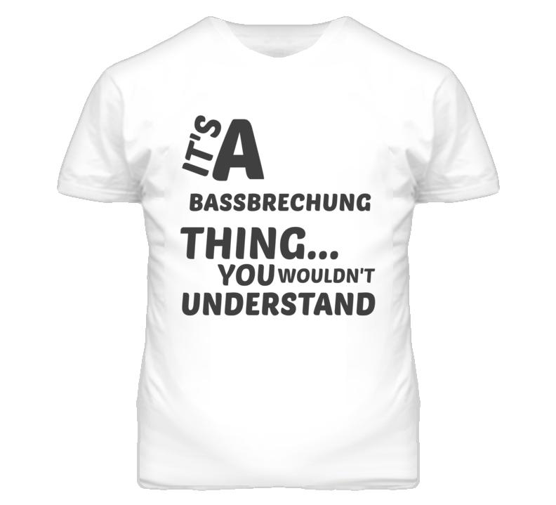 Bassbrechung Thing You Wouldnt Understand Music T Shirt