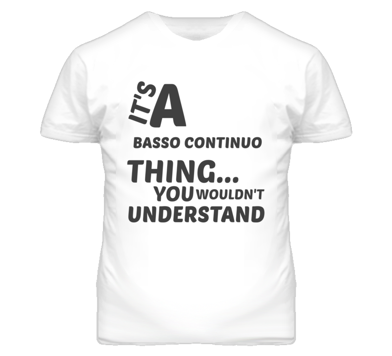 Basso Continuo Thing You Wouldnt Understand Music T Shirt