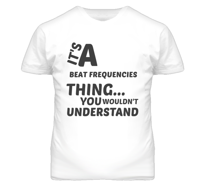 Beat Frequencies Thing You Wouldnt Understand Music T Shirt