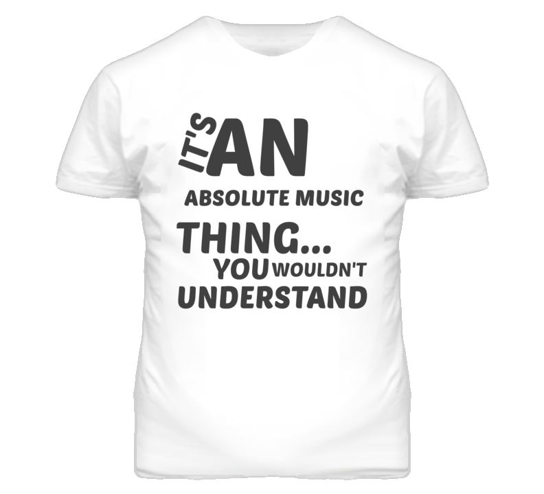 Absolute Music Thing You Wouldnt Understand Music T Shirt