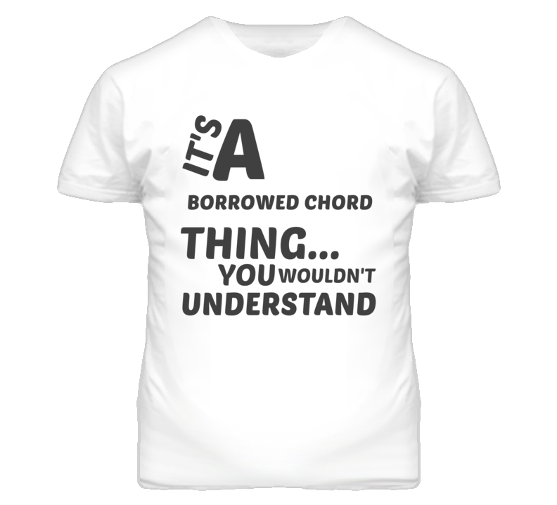 Borrowed Chord Thing You Wouldnt Understand Music T Shirt