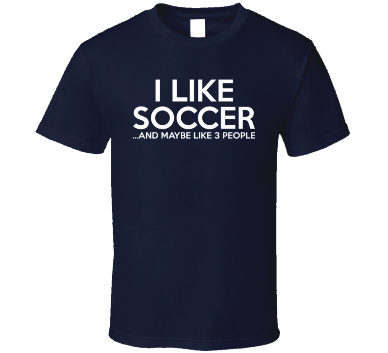 I Like Soccer And Maybe Like 3 People Funny Fathers Day Gift T Shirt