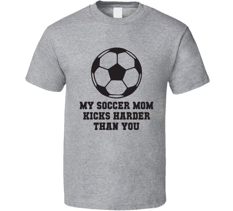 My Soccer Mom Kicks Harder Than You Funny Fathers Day Gift T Shirt