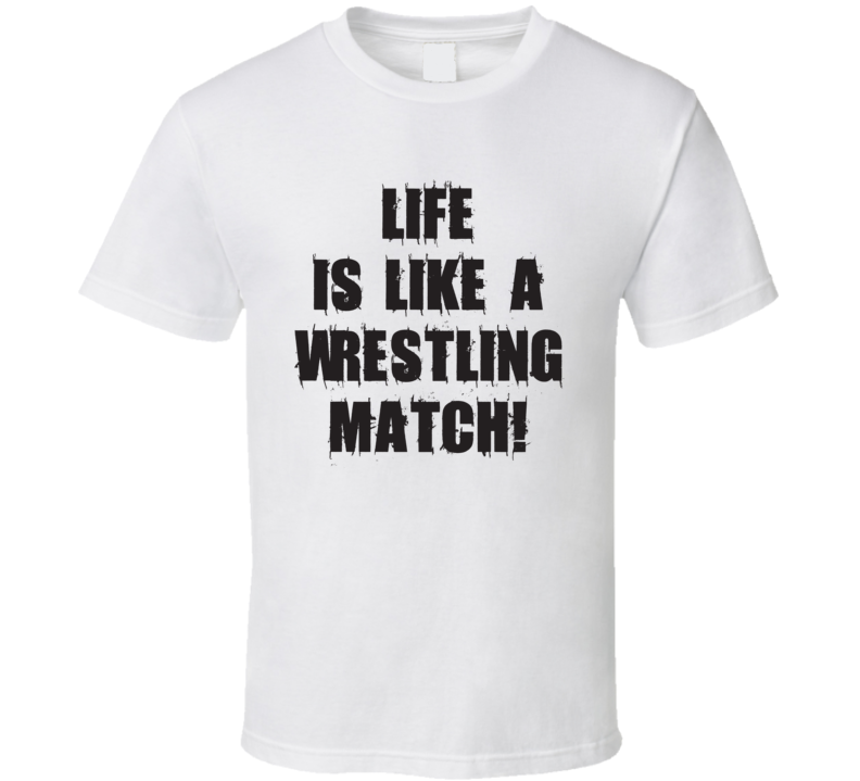 Life Is Like A Wrestling Match Funny Wrestling Fathers Day Gift T Shirt