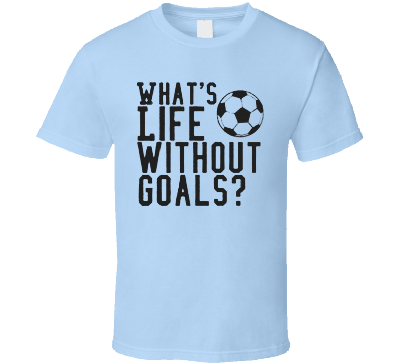 What's life without goals funny soccer T shirt
