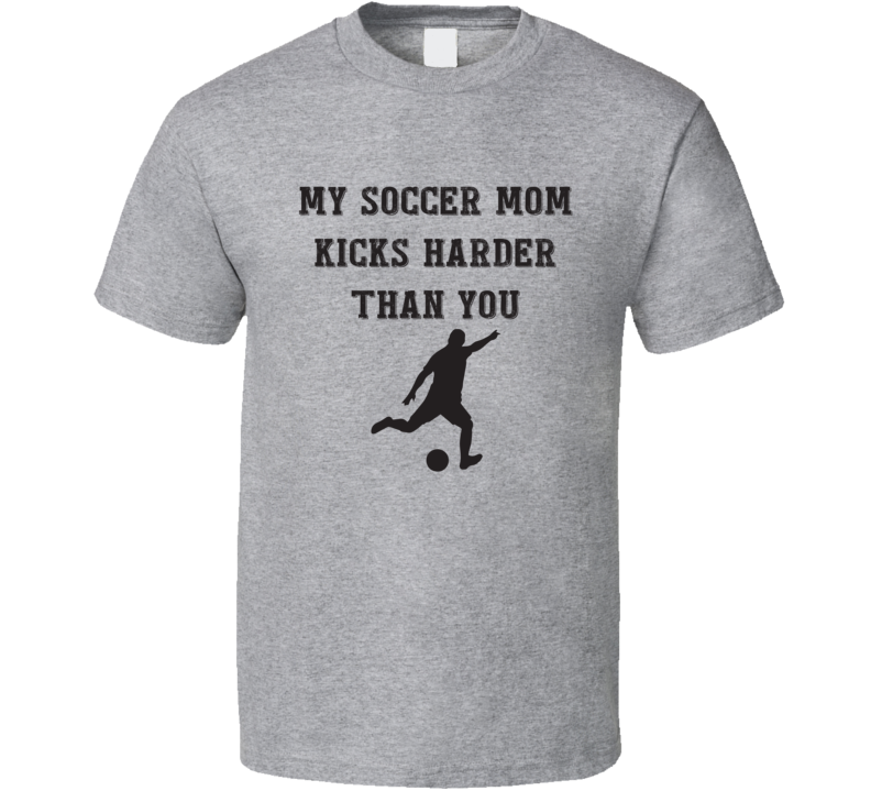 My Soccer Mom Kicks Harder Than You Funny Sports Fan Gift T Shirt