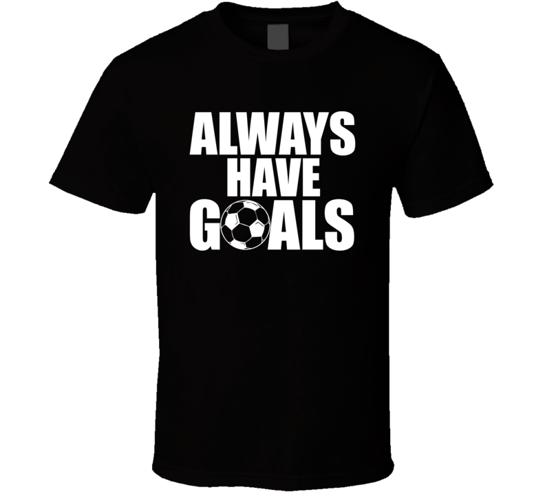 Always Have Goals Funny Soccer Fan Farther's Day Gift T Shirt