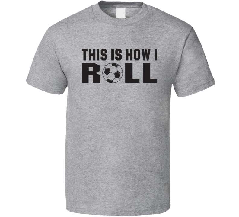 This Is How I Roll Funny Soccer Farther's Day Gift T Shirt
