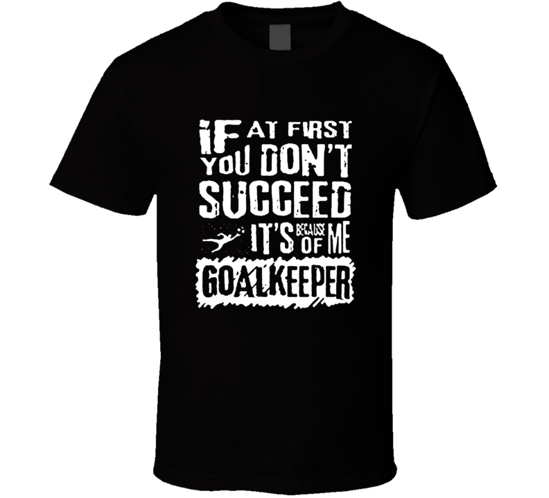 If You Don't Succeed It' Because Of Me Goalkeeper Funny Soccer T Shirt