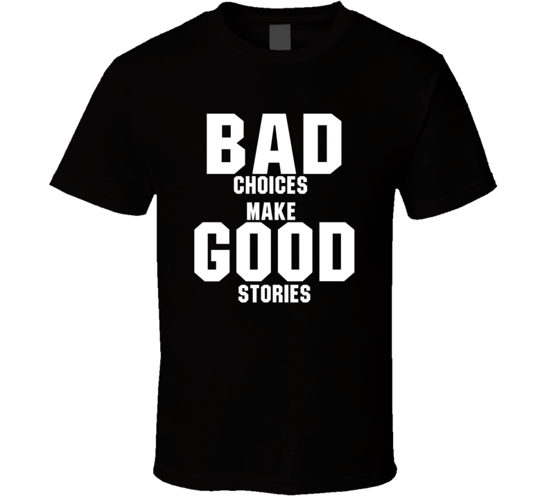 Bad Choices Make Good Stories Funny T shirt