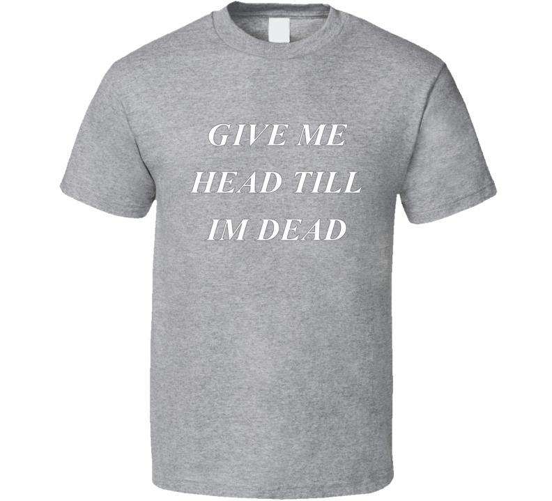 Give Me Head Till I'm Head Funny T shirt