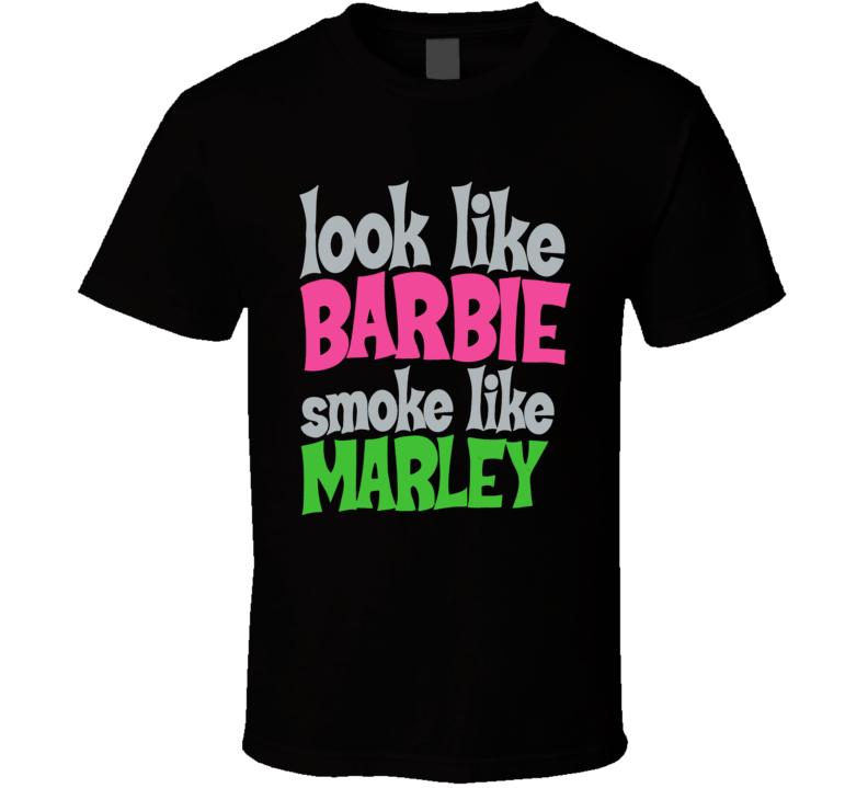 Look Like Barbie Smoke Like Marley  Funny Stoners T shirt