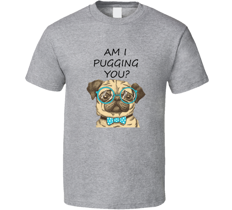 Am I Pugging You Funny Dog Lover Cool T shirt
