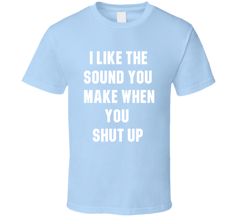 I like The Sound You Make When You Shut Up Funny Sarcastic Cool T shirt