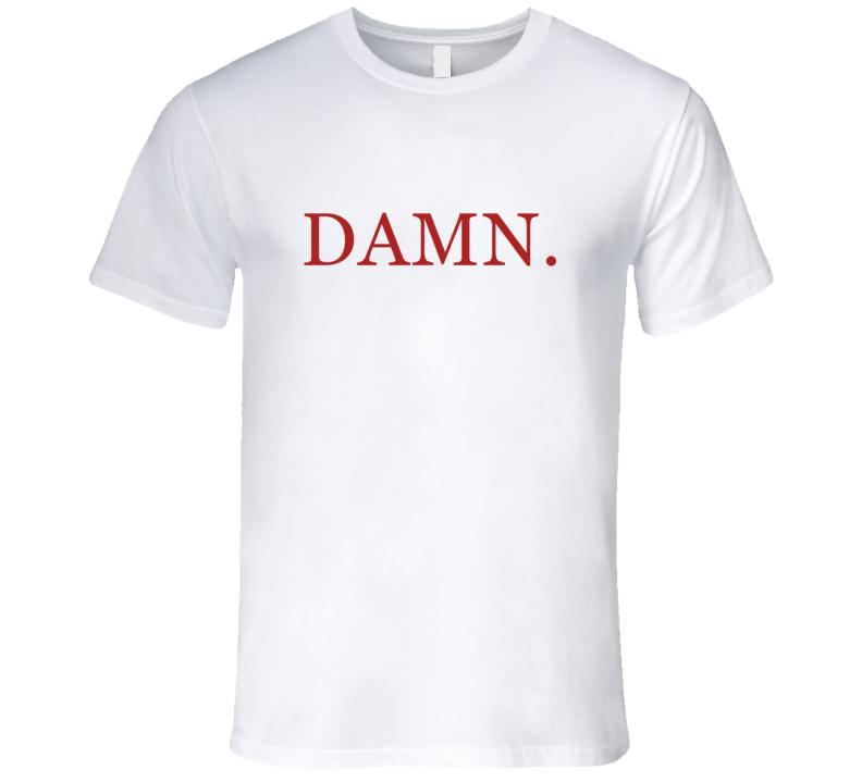 Damn. T Shirt