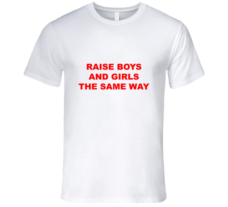 Raise Boys And Girls The Same Way T Shirt